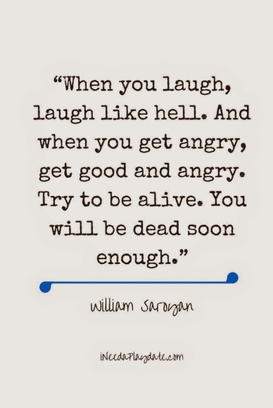 """When you laugh, laugh like hell. And when you get angry, get good and angry. Try to be alive. You will be dead soon enough."" %0A― William Saroyan"